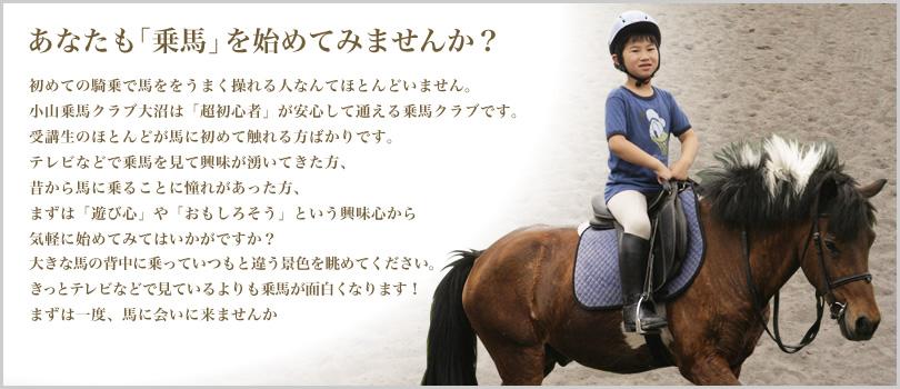 あなたも「乗馬」を始めてみませんか?初めての騎乗で馬ををうまく操れる人なんてほとんどいません。小山乗馬クラブ大沼は「超初心者」が安心して通える乗馬クラブです。受講生のほとんどが馬に初めて触れる方ばかりです。テレビなどで乗馬を見て興味が湧いてきた方、昔から馬に乗ることに憧れがあった方、まずは「遊び心」や「おもしろそう」という興味心から気軽に始めてみてはいかがですか?大きな馬の背中に乗っていつもと違う景色を眺めてください。きっとテレビなどで見ているよりも乗馬が面白くなります!まずは一度、馬に会いに来ませんか
